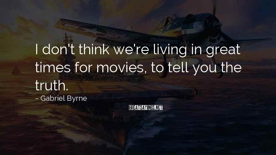 Gabriel Byrne Sayings: I don't think we're living in great times for movies, to tell you the truth.