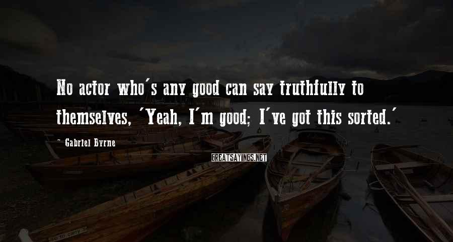 Gabriel Byrne Sayings: No actor who's any good can say truthfully to themselves, 'Yeah, I'm good; I've got