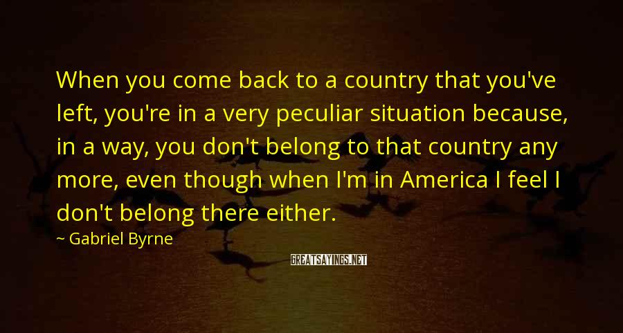 Gabriel Byrne Sayings: When you come back to a country that you've left, you're in a very peculiar