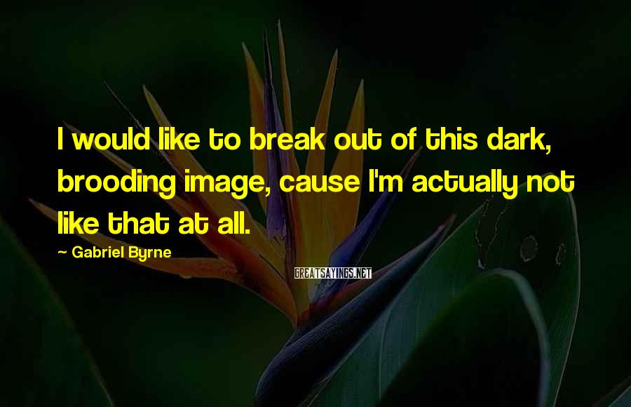 Gabriel Byrne Sayings: I would like to break out of this dark, brooding image, cause I'm actually not
