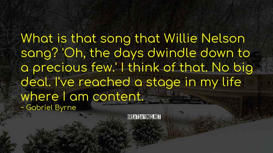 Gabriel Byrne Sayings: What is that song that Willie Nelson sang? 'Oh, the days dwindle down to a