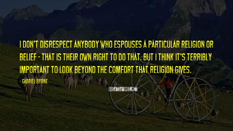 Gabriel Byrne Sayings: I don't disrespect anybody who espouses a particular religion or belief - that is their