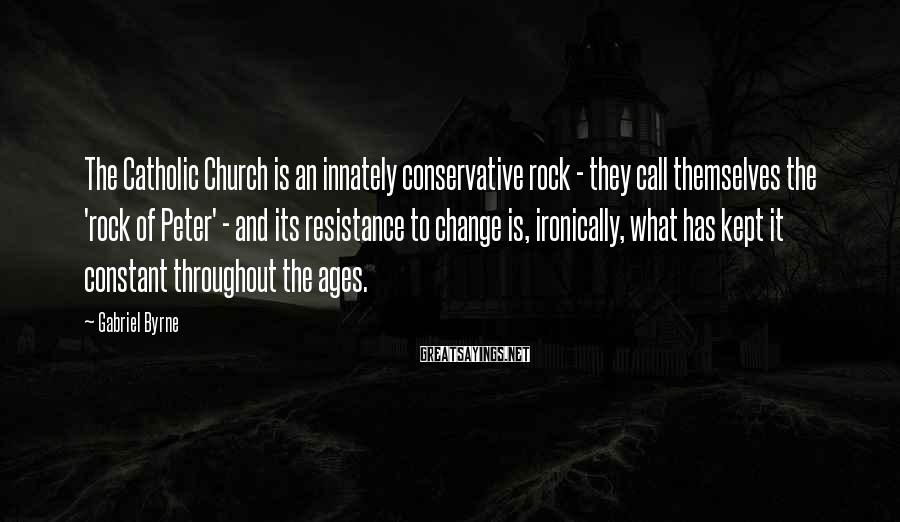 Gabriel Byrne Sayings: The Catholic Church is an innately conservative rock - they call themselves the 'rock of