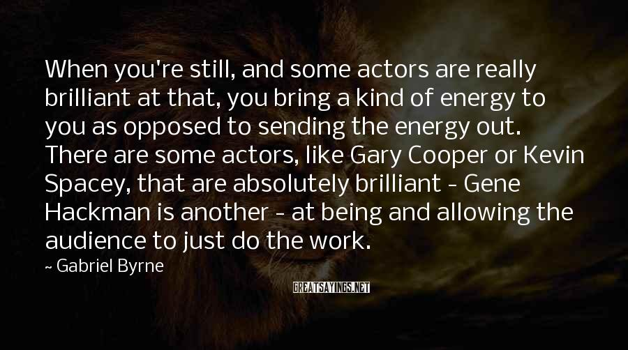 Gabriel Byrne Sayings: When you're still, and some actors are really brilliant at that, you bring a kind