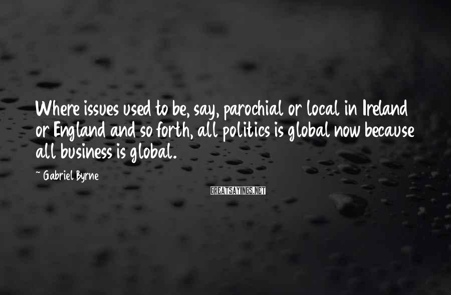 Gabriel Byrne Sayings: Where issues used to be, say, parochial or local in Ireland or England and so