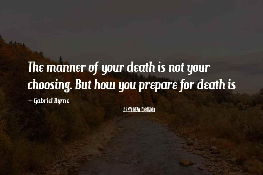 Gabriel Byrne Sayings: The manner of your death is not your choosing. But how you prepare for death