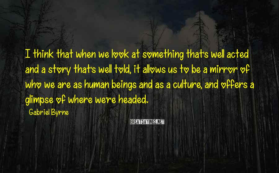Gabriel Byrne Sayings: I think that when we look at something that's well acted and a story that's