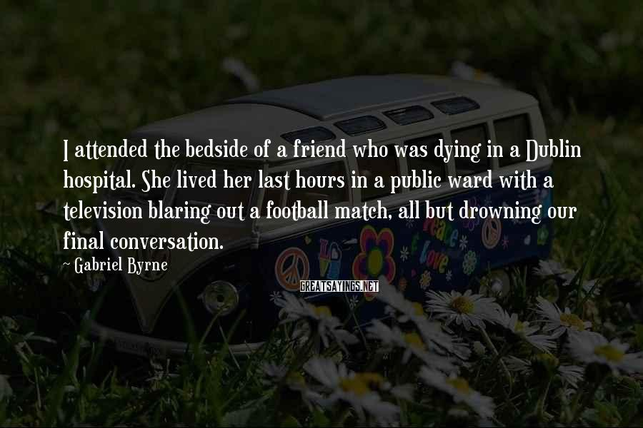 Gabriel Byrne Sayings: I attended the bedside of a friend who was dying in a Dublin hospital. She