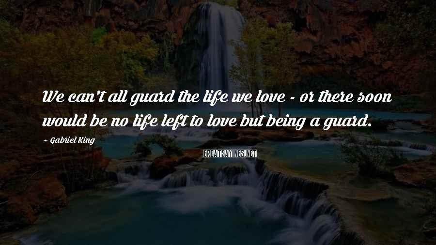 Gabriel King Sayings: We can't all guard the life we love - or there soon would be no