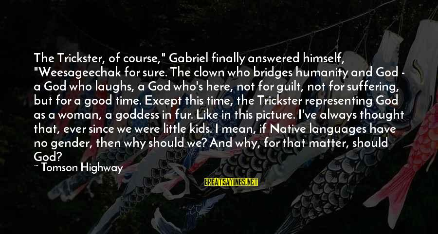 "Gabriel Trickster Sayings By Tomson Highway: The Trickster, of course,"" Gabriel finally answered himself, ""Weesageechak for sure. The clown who bridges"