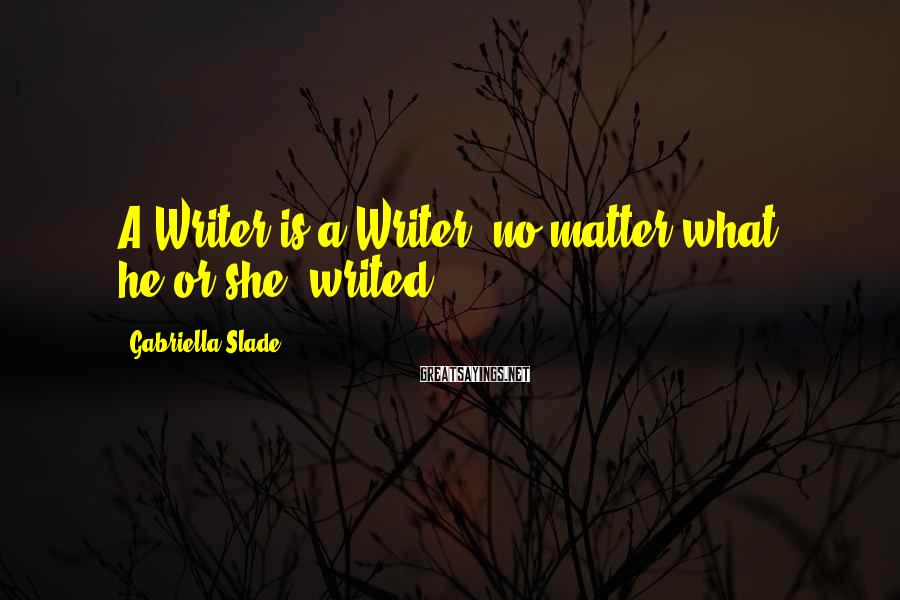 Gabriella Slade Sayings: A Writer is a Writer, no matter what he(or she) writed