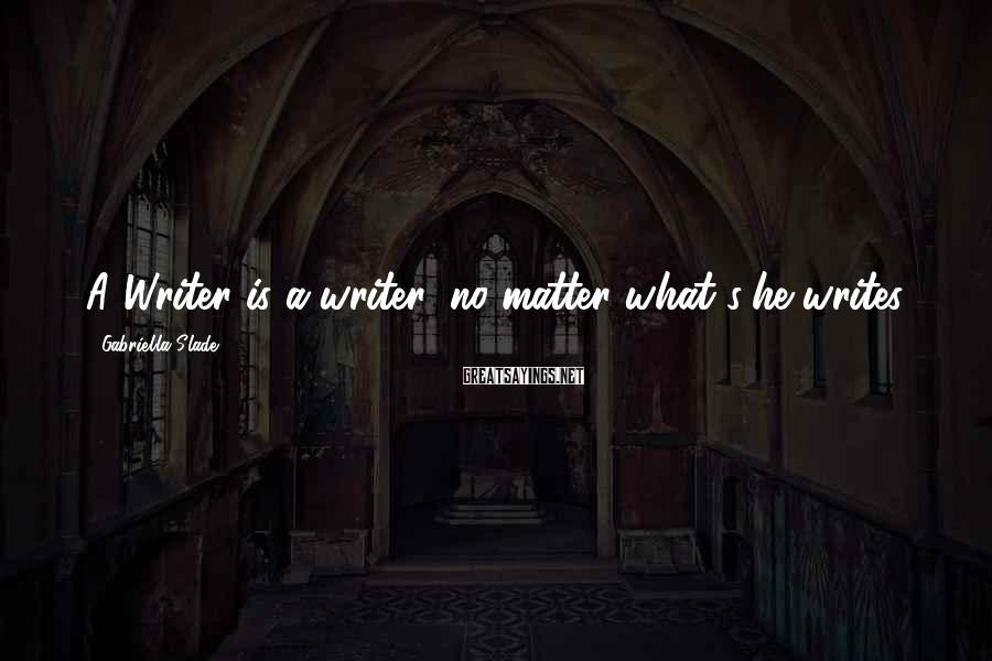 Gabriella Slade Sayings: A Writer is a writer, no matter what s/he writes.
