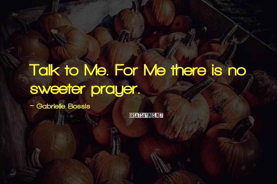 Gabrielle Bossis Sayings: Talk to Me. For Me there is no sweeter prayer.
