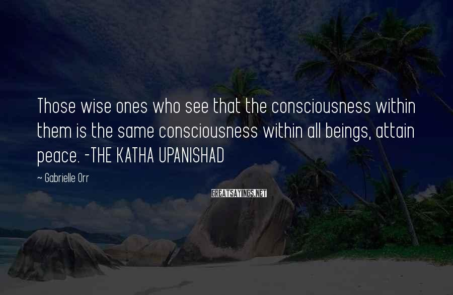 Gabrielle Orr Sayings: Those wise ones who see that the consciousness within them is the same consciousness within