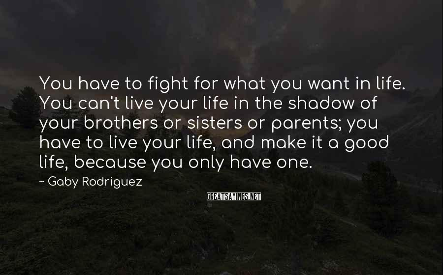 Gaby Rodriguez Sayings: You have to fight for what you want in life. You can't live your life