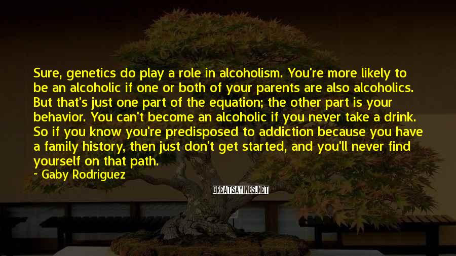 Gaby Rodriguez Sayings: Sure, genetics do play a role in alcoholism. You're more likely to be an alcoholic