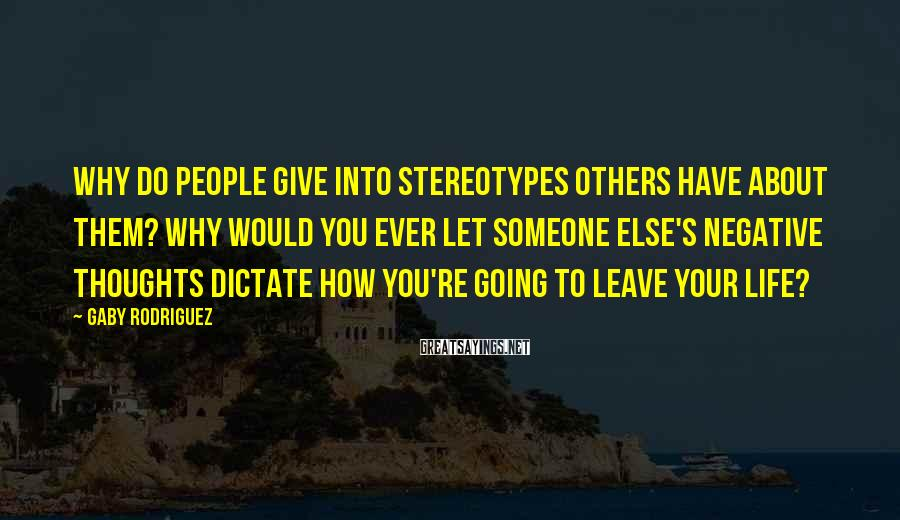 Gaby Rodriguez Sayings: Why do people give into stereotypes others have about them? Why would you ever let