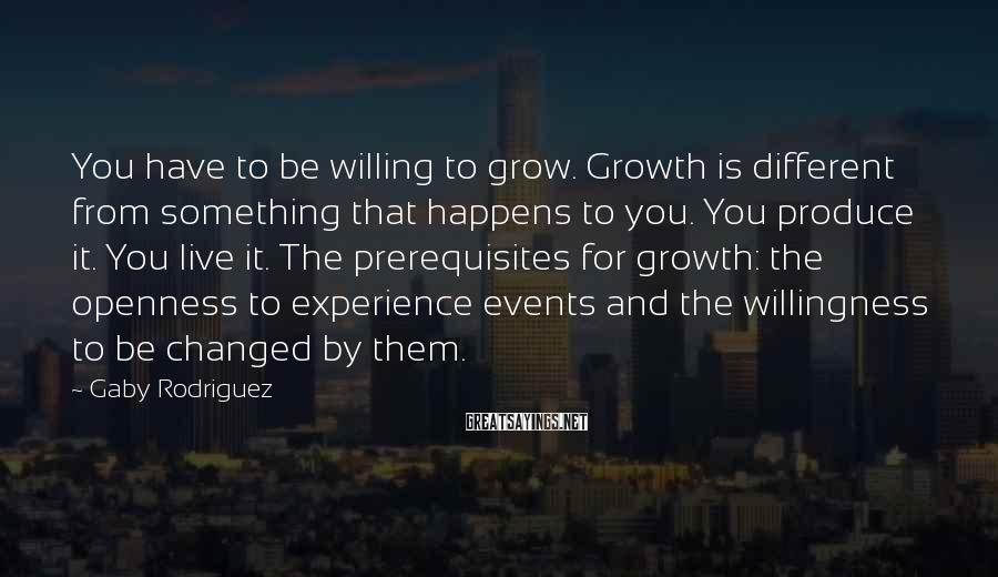 Gaby Rodriguez Sayings: You have to be willing to grow. Growth is different from something that happens to