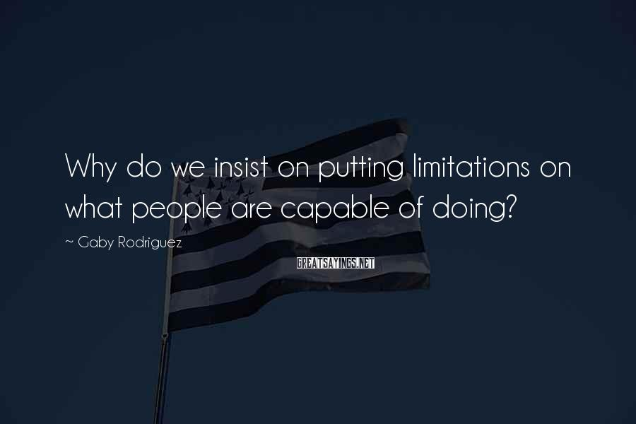 Gaby Rodriguez Sayings: Why do we insist on putting limitations on what people are capable of doing?