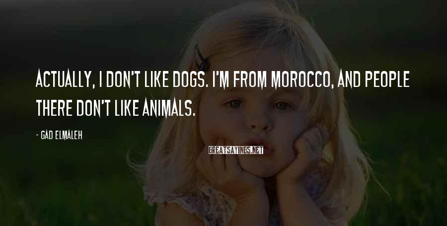 Gad Elmaleh Sayings: Actually, I don't like dogs. I'm from Morocco, and people there don't like animals.