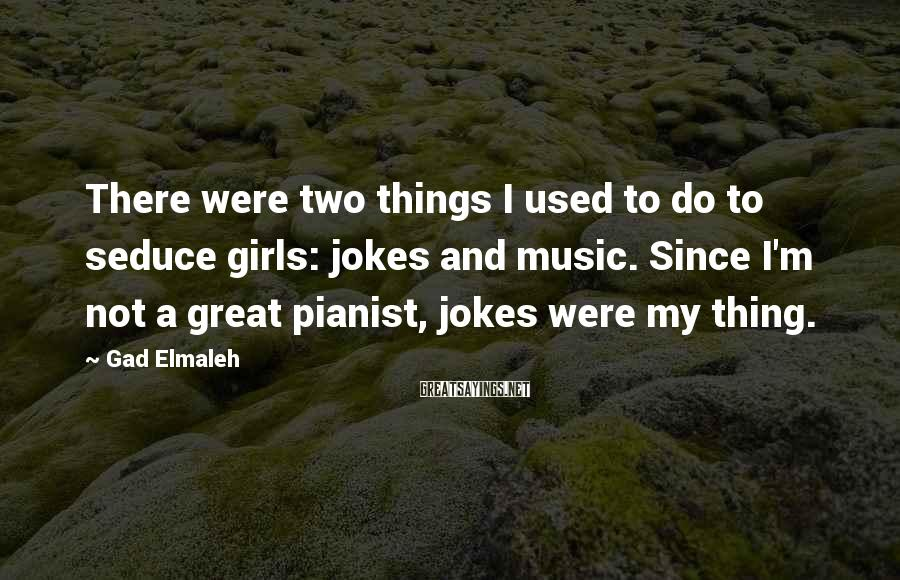Gad Elmaleh Sayings: There were two things I used to do to seduce girls: jokes and music. Since