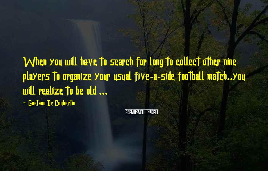 Gaetano De Coubertin Sayings: When you will have to search for long to collect other nine players to organize