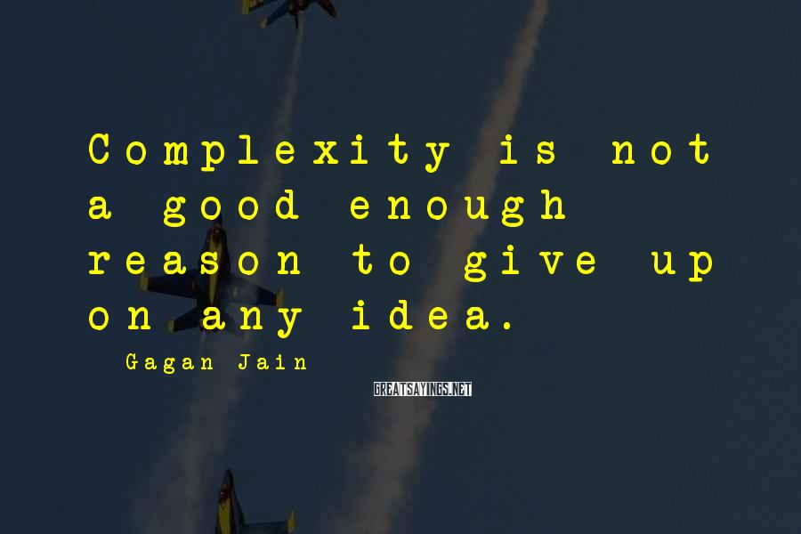 Gagan Jain Sayings: Complexity is not a good enough reason to give up on any idea.