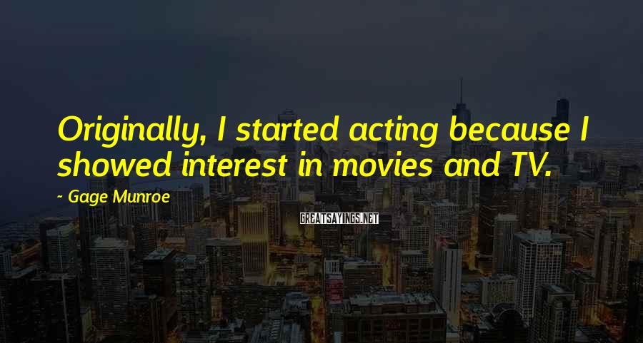 Gage Munroe Sayings: Originally, I started acting because I showed interest in movies and TV.