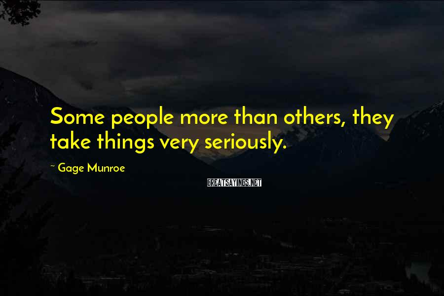 Gage Munroe Sayings: Some people more than others, they take things very seriously.