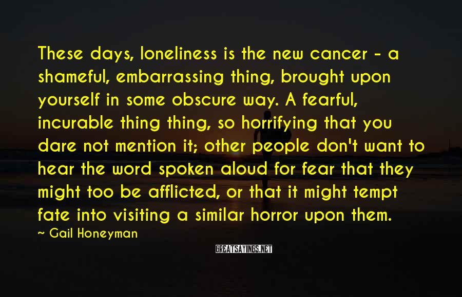 Gail Honeyman Sayings: These days, loneliness is the new cancer - a shameful, embarrassing thing, brought upon yourself