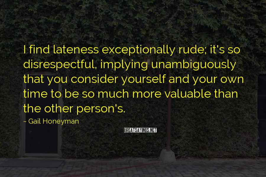 Gail Honeyman Sayings: I find lateness exceptionally rude; it's so disrespectful, implying unambiguously that you consider yourself and