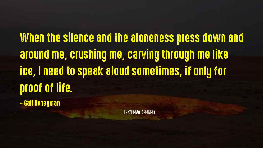 Gail Honeyman Sayings: When the silence and the aloneness press down and around me, crushing me, carving through