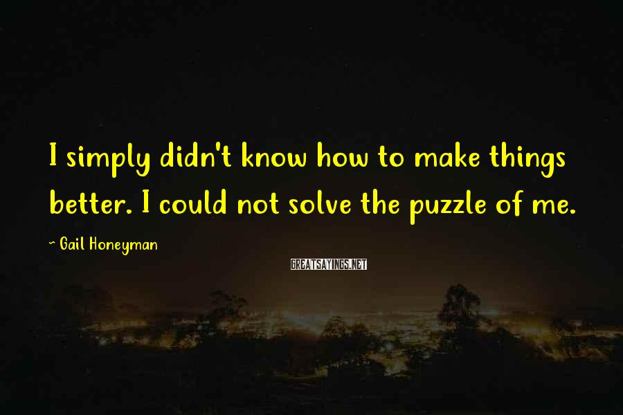 Gail Honeyman Sayings: I simply didn't know how to make things better. I could not solve the puzzle