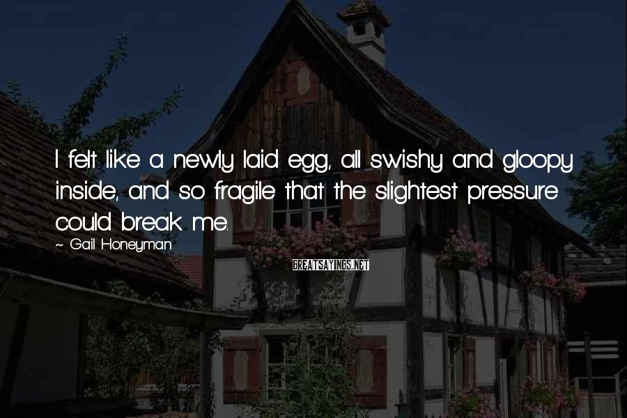 Gail Honeyman Sayings: I felt like a newly laid egg, all swishy and gloopy inside, and so fragile
