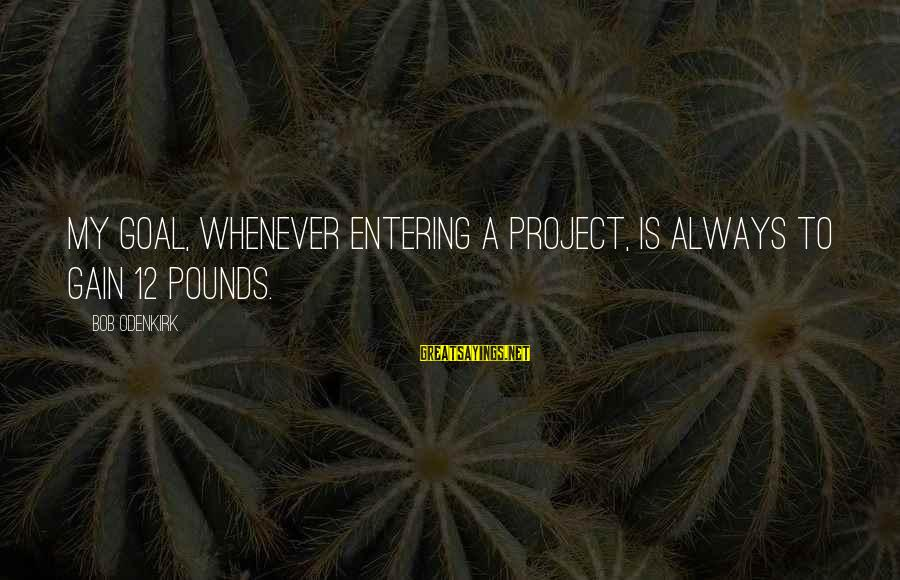 Gaiters Sayings By Bob Odenkirk: My goal, whenever entering a project, is always to gain 12 pounds.