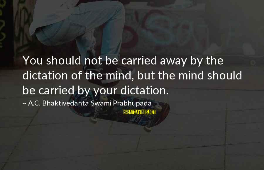 Gaitskell Sayings By A.C. Bhaktivedanta Swami Prabhupada: You should not be carried away by the dictation of the mind, but the mind