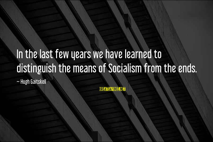 Gaitskell Sayings By Hugh Gaitskell: In the last few years we have learned to distinguish the means of Socialism from