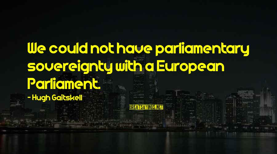 Gaitskell Sayings By Hugh Gaitskell: We could not have parliamentary sovereignty with a European Parliament.