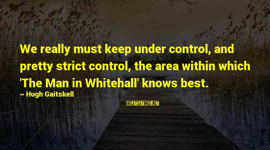 Gaitskell Sayings By Hugh Gaitskell: We really must keep under control, and pretty strict control, the area within which 'The