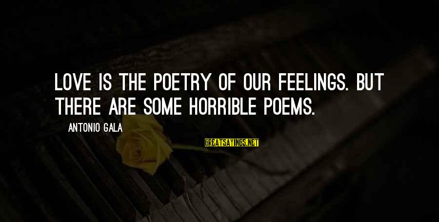 Gala Sayings By Antonio Gala: Love is the poetry of our feelings. But there are some horrible poems.