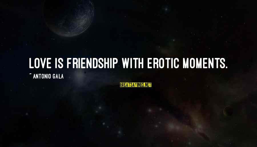 Gala Sayings By Antonio Gala: Love is friendship with erotic moments.