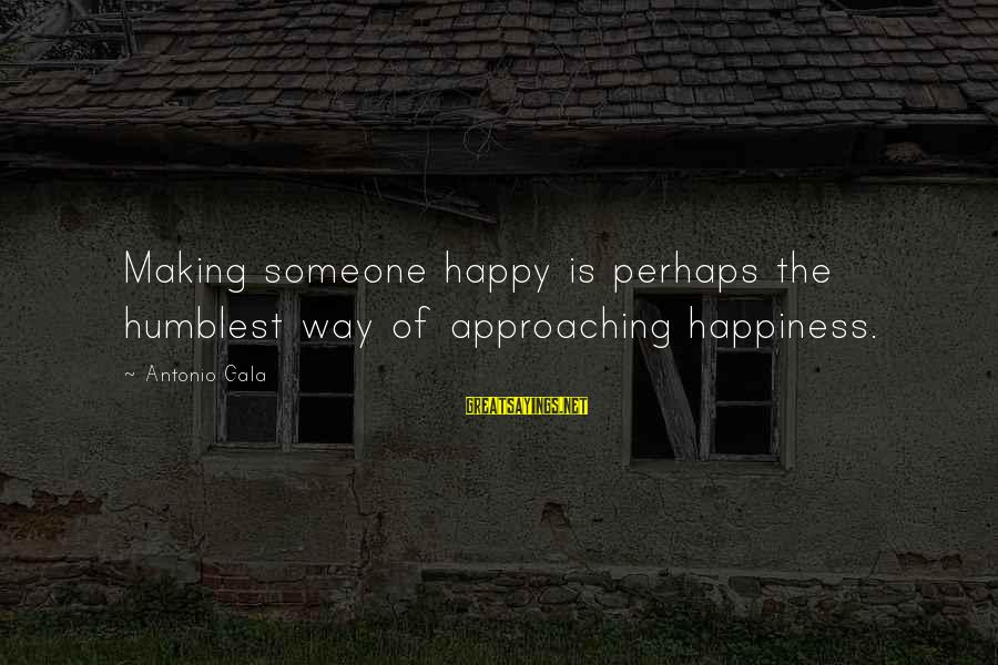 Gala Sayings By Antonio Gala: Making someone happy is perhaps the humblest way of approaching happiness.