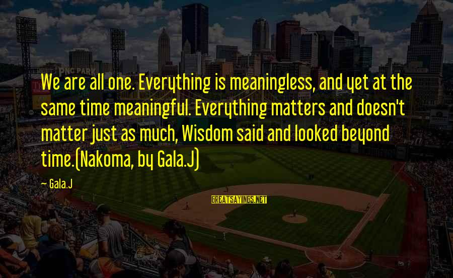 Gala Sayings By Gala.J: We are all one. Everything is meaningless, and yet at the same time meaningful. Everything