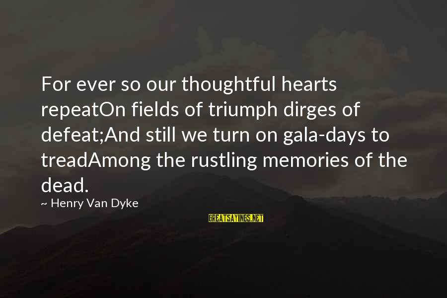 Gala Sayings By Henry Van Dyke: For ever so our thoughtful hearts repeatOn fields of triumph dirges of defeat;And still we