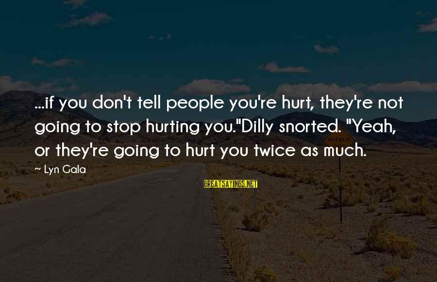 "Gala Sayings By Lyn Gala: ...if you don't tell people you're hurt, they're not going to stop hurting you.""Dilly snorted."