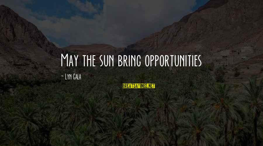 Gala Sayings By Lyn Gala: May the sun bring opportunities
