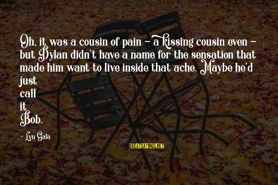 Gala Sayings By Lyn Gala: Oh, it was a cousin of pain - a kissing cousin even - but Dylan