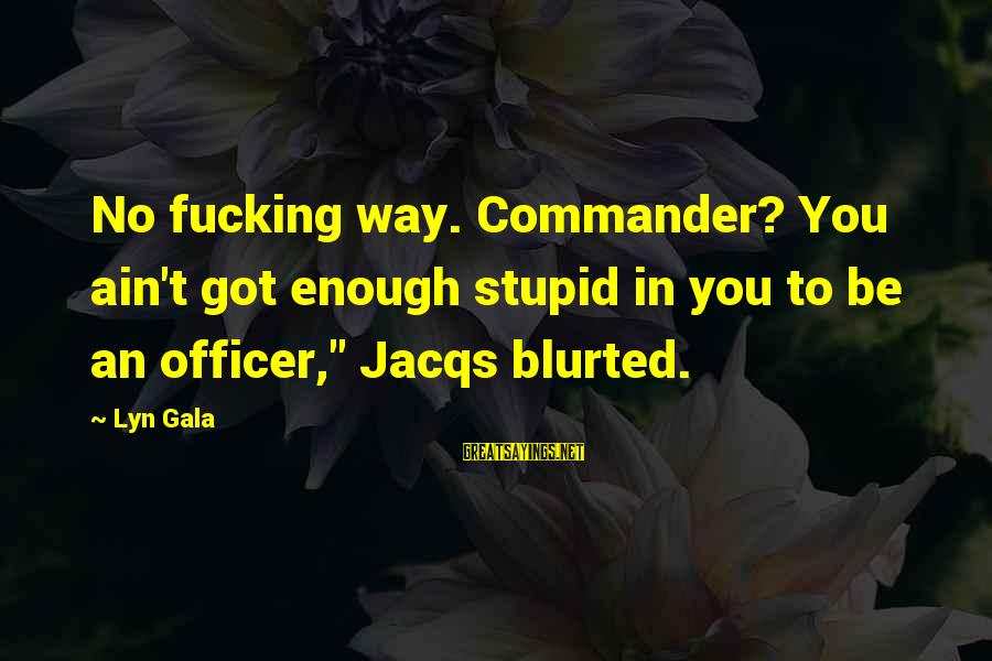 Gala Sayings By Lyn Gala: No fucking way. Commander? You ain't got enough stupid in you to be an officer,""