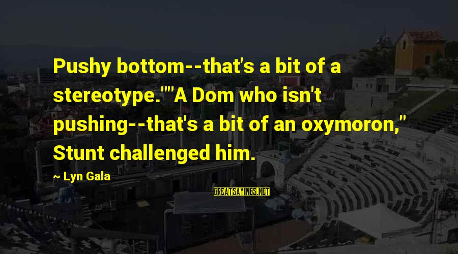 "Gala Sayings By Lyn Gala: Pushy bottom--that's a bit of a stereotype.""""A Dom who isn't pushing--that's a bit of an"