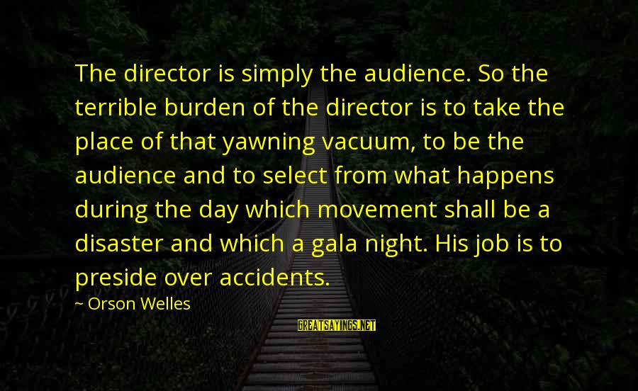 Gala Sayings By Orson Welles: The director is simply the audience. So the terrible burden of the director is to